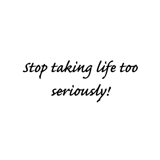 Stop taking life too seriously!